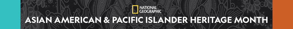 National Geographic celebrates Asian American & Pacific Islander Heritage Month
