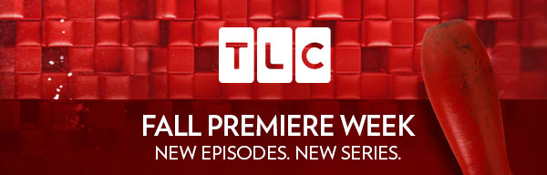 TLC Fall Premiere Week. New Episodes. New Series.