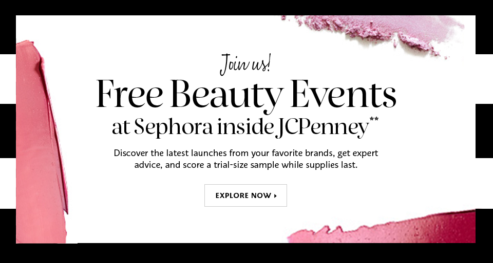 Join us! Free Beauty Event at Sephora inside JCPenney** Discover the latest launches from your favorite brands, get expert advice, and score a trial-size sample while supplies last. EXPLORE NOW >