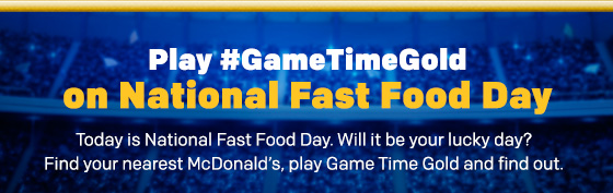 Play #GameTimeGold on National Fast Food Day Today is National Fast Food Day. Will it be your lucky day? Find your nearest McDonald's, play Game Time Gold and find out.