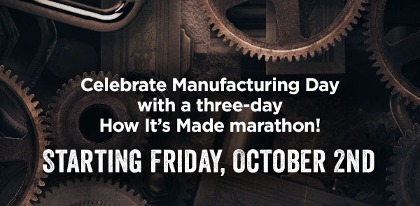 Celebrate Manufacturing Day with a three-day How It's Made marathon! Starting Friday, October 2nd on Science Channel.