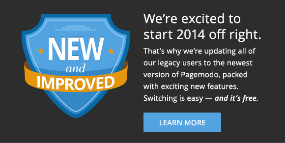 We're excited to start 2014 off right. That's why we're updating all of our legacy users to the newest version of Pagemodo, packed with exciting new features. Switching is easy - and it's free. Learn More.