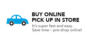 BUY ONLINE PICK UP IN STORE. It's super fast and easy. Save time - pre-shop online!